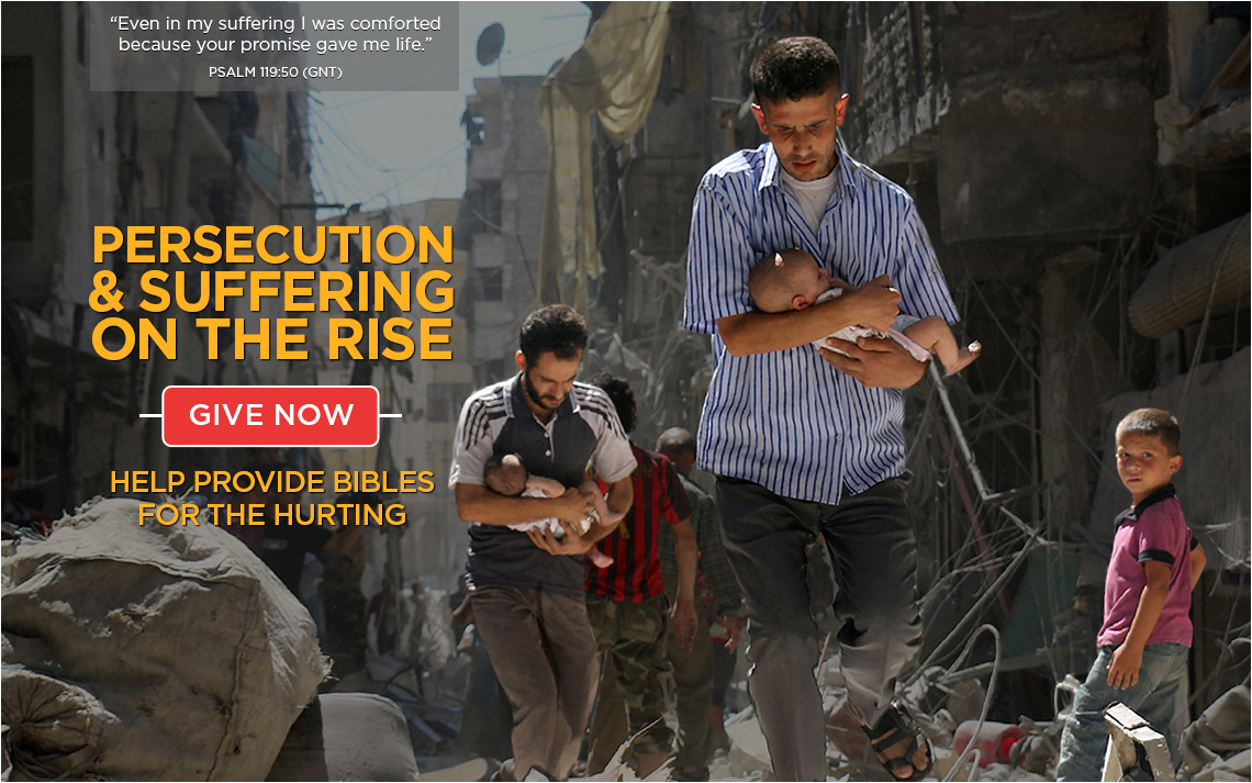 Persecution and suffering on the rise. Help provide Bibles for the hurting. GIVE NOW >