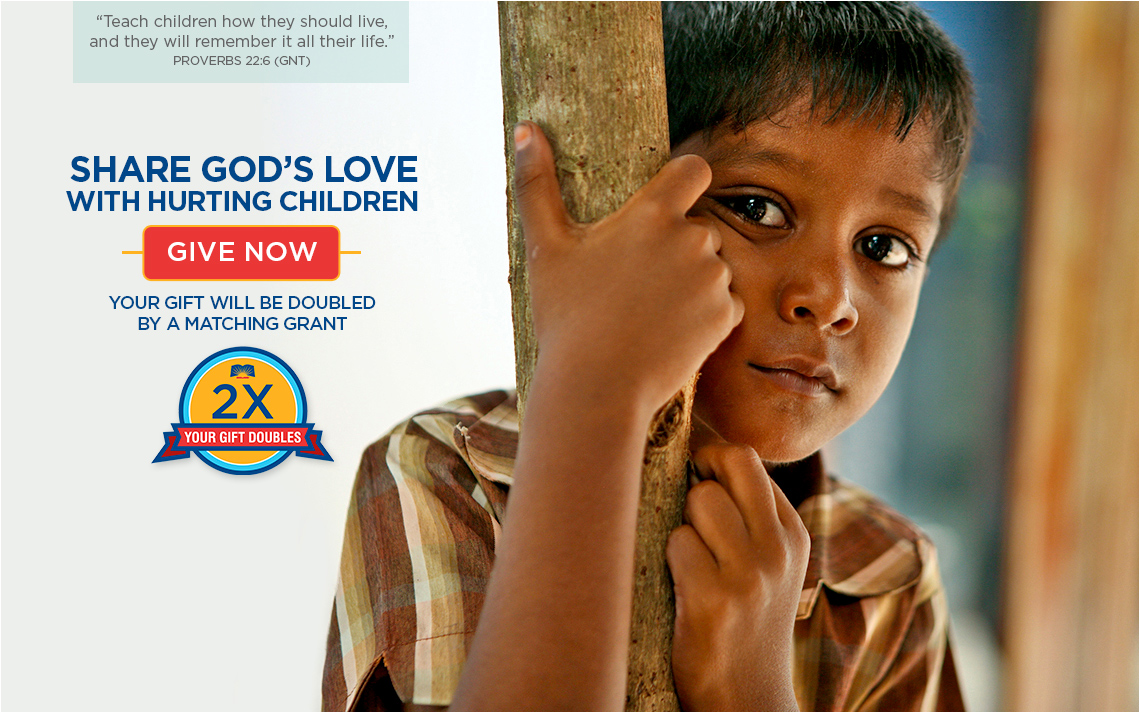 Share God's Love with Hurting Children. Your Gift will be doubled by a matching grant. GIVE NOW >