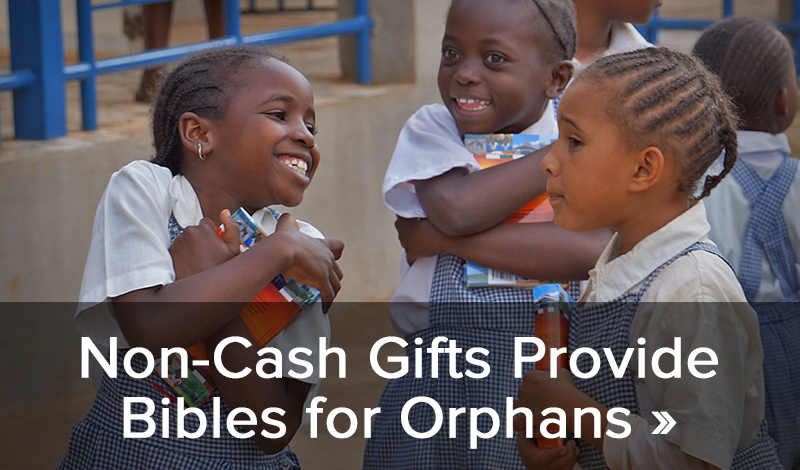 Non-Cash Gifts Provide Bibles for Orphans >>